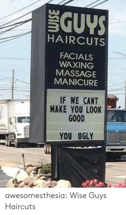 Massage, Tumblr, and Ugly: GUYS  HAIRCUTS  FACIALS  WAXING  MASSAGE  MANICURE  IF WE CANT  MAKE YOU LOOK  GOOD  YOU UGLY awesomesthesia:  Wise Guys Haircuts