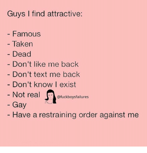 Dont Text Me: Guys I find attractive:  - Famous  - Taken  Dead  Don't like me back  Don't text me back  Don't know I exist  Not real  Gay  uckboysfailures  - Have a restraining order against me
