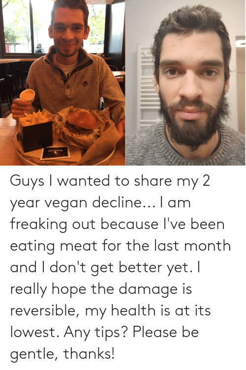 eating meat: Guys I wanted to share my 2 year vegan decline... I am freaking out because I've been eating meat for the last month and I don't get better yet. I really hope the damage is reversible, my health is at its lowest. Any tips? Please be gentle, thanks!