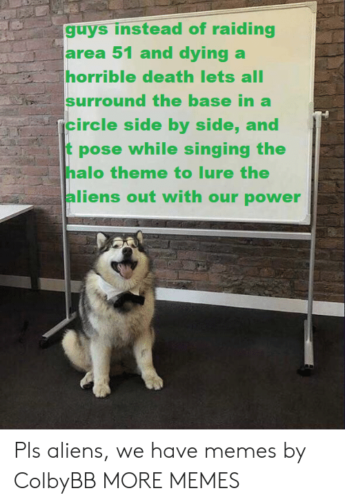 Dank, Halo, and Memes: guys instead of raiding  larea 51 and dying a  horrible death lets all  surround the base in a  rcircle side by side, and  pose while singing the  halo theme to lure the  aliens out with our power Pls aliens, we have memes by ColbyBB MORE MEMES
