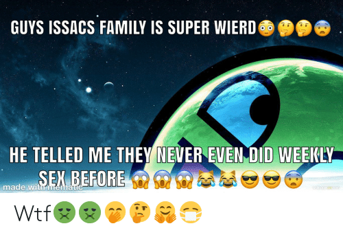 Telled: GUYS ISSACS FAMILY IS SUPER WIERD  HE TELLED ME THEY NEVER EVEN DID WEEKLY  SEX BEFORE  made with mematic  walpoper com Wtf🤢🤢🤭🤔🤗😷