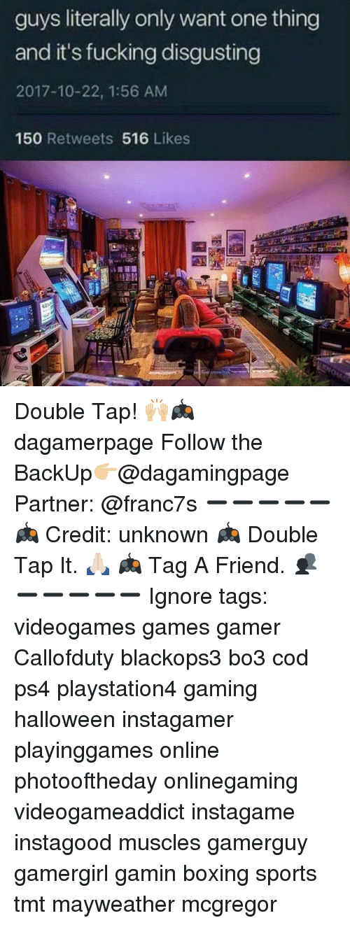 Bo3: guys literally only want one thing  and it's fucking disgusting  2017-10-22, 1:56 AM  150 Retweets 516 Likes Double Tap! 🙌🏼🎮 dagamerpage Follow the BackUp👉🏼@dagamingpage Partner: @franc7s ➖➖➖➖➖ 🎮 Credit: unknown 🎮 Double Tap It. 🙏🏻 🎮 Tag A Friend. 👥 ➖➖➖➖➖ Ignore tags: videogames games gamer Callofduty blackops3 bo3 cod ps4 playstation4 gaming halloween instagamer playinggames online photooftheday onlinegaming videogameaddict instagame instagood muscles gamerguy gamergirl gamin boxing sports tmt mayweather mcgregor