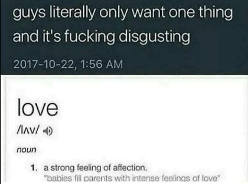 "disgusting: guys literally only want one thing  and it's fucking disgusting  2017-10-22, 1:56 AM  love  Av/  noun  1. a strong feeling of affection.  ""babies fill parents with intense feelings of love"""