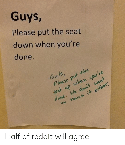 touch it: Guys,  Please put the seat  down when you're  done.  Girls,  Please put the  when you're  up  seat  done. We dont want  to touch it either Half of reddit will agree