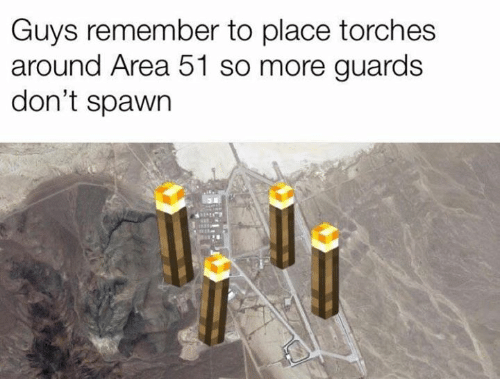 spawn: Guys remember to place torches  around Area 51 so more guards  don't spawn