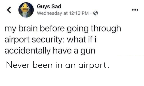 security: Guys Sad  Wednesday at 12:16 PM.  my brain before going through  airport security: what if i  accidentally have a gun Never been in an airport.