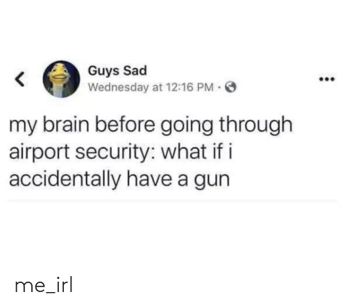Brain, Wednesday, and Sad: Guys Sad  Wednesday at 12:16 PM O  my brain before going through  airport security: what if i  accidentally have a gun me_irl