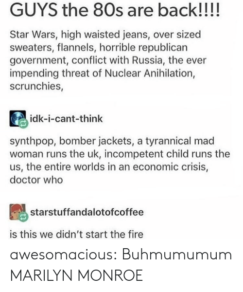 Marilyn Monroe: GUYS the 80s are back!!!!  Star Wars, high waisted jeans, over sized  sweaters, flannels, horrible republican  government, conflict with Russia, the ever  impending threat of Nuclear Anihilation,  scrunchies,  idk-i-cant-think  synthpop, bomber jackets, a tyrannical mad  woman runs the uk, incompetent child runs the  us, the entire worlds in an economic crisis,  doctor who  starstuffandalotofcoffee  is this we didn't start the fire awesomacious:  Buhmumumum MARILYN MONROE