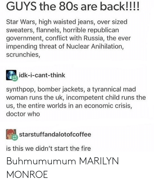 Marilyn Monroe: GUYS the 80s are back!!!!  Star Wars, high waisted jeans, over sized  sweaters, flannels, horrible republican  government, conflict with Russia, the ever  impending threat of Nuclear Anihilation,  scrunchies,  idk-i-cant-think  synthpop, bomber jackets, a tyrannical mad  woman runs the uk, incompetent child runs the  us, the entire worlds in an economic crisis,  doctor who  starstuffandalotofcoffee  is this we didn't start the fire Buhmumumum MARILYN MONROE