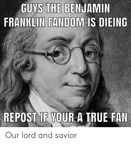 Benjamin Franklin, Funny, and True: GUYS THE BENJAMIN  FRANKLIN FANDOM IS DIEING  REPOST IF YOURA TRUE FAN Our lord and savior