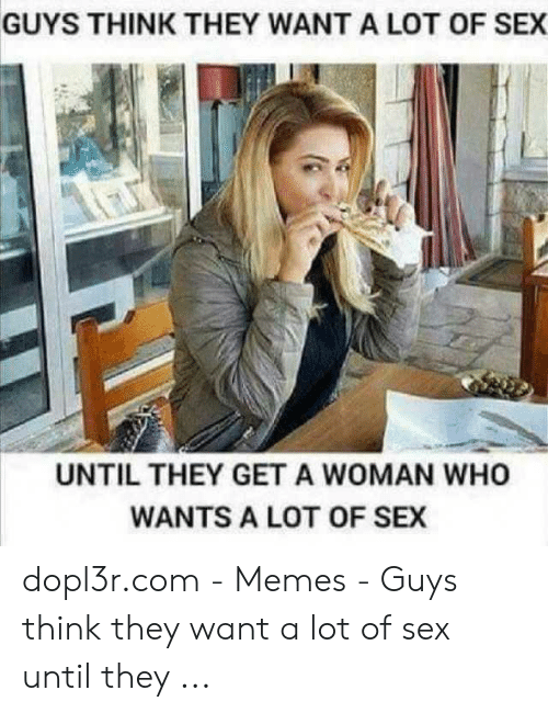 I Want Sex Meme: GUYS THINK THEY WANT A LOT OF SEX  UNTIL THEY GET A WOMAN WHO  WANTS A LOT OF SEX dopl3r.com - Memes - Guys think they want a lot of sex until they ...
