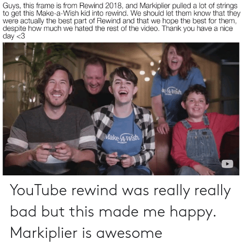 have a nice day: Guys, this frame is from Rewind 2018, and Markiplier pulled a lot of strings  to get this Make-a-Wish kid into rewind. We should let them know that they  were actually the best part of Rewind and that we hope the best for them,  despite how much we hated the rest of the video. Thank you have a nice  day <3  Make 4Wsh  COLORADO YouTube rewind was really really bad but this made me happy. Markiplier is awesome