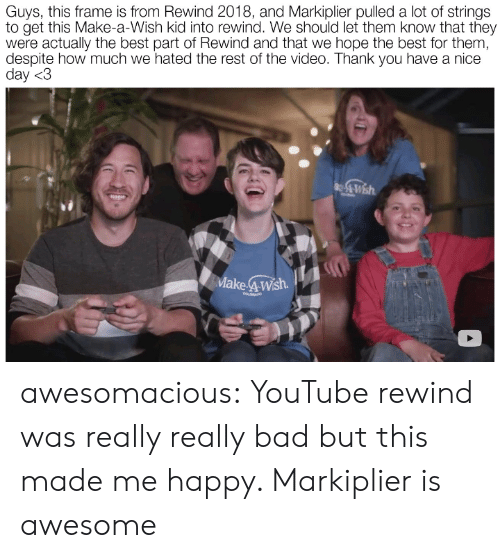 have a nice day: Guys, this frame is from Rewind 2018, and Markiplier pulled a lot of strings  to get this Make-a-Wish kid into rewind. We should let them know that they  were actually the best part of Rewind and that we hope the best for them,  despite how much we hated the rest of the video. Thank you have a nice  day <3  Make 4Wsh  COLORADO awesomacious:  YouTube rewind was really really bad but this made me happy. Markiplier is awesome