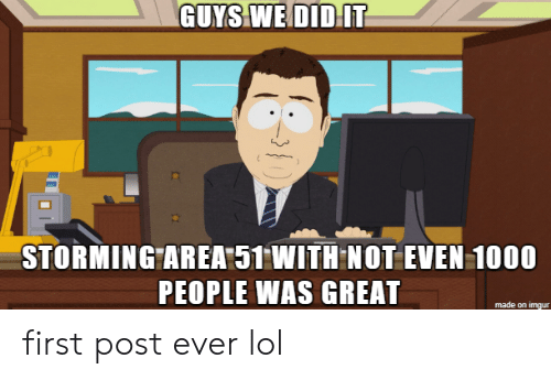 storming: GUYS WE DIDIT  STORMING AREA 51 WITH NOT EVEN 1000  PEOPLE WAS GREAT  made on imgur first post ever lol