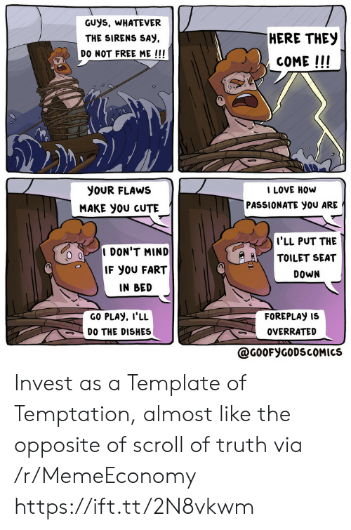 Cute, Love, and Free: GUys, WHATEVER  HERE THEY  THE SIRENS SAY  DO NOT FREE ME !!!  COME!!!  I LOVE HOW  PASSIONATE you ARE  yoUR FLAWS  MAKE yoU CUTE  I'LL PUT THE  TOILET SEAT  I DON'T MIND  IF YOU FART  DOWN  IN BED  GO PLAY, I'LL  FOREPLAY IS  DO THE DISHES  OVERRATED  @G0OFYGODSCOMICS Invest as a Template of Temptation, almost like the opposite of scroll of truth via /r/MemeEconomy https://ift.tt/2N8vkwm