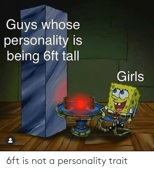 whose: Guys whose  personality is  being 6ft tall  Girls 6ft is not a personality trait