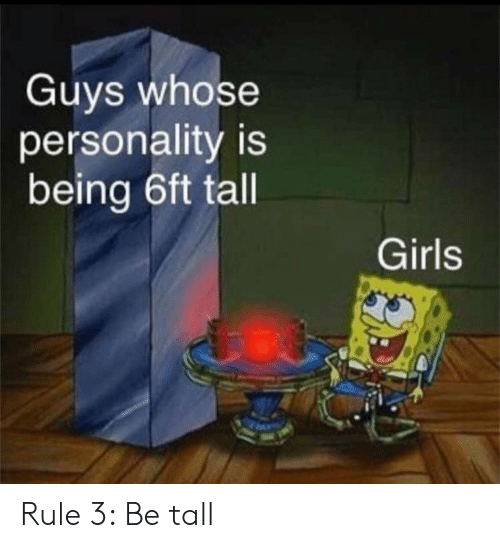 Girls, Personality, and Guys: Guys whose  personality is  being 6ft tall  Girls Rule 3: Be tall