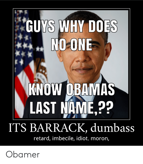 Idiot, One, and Name: GUYS WHY DOES  NO ONE  KNOW OBAMAS  LAST NAME,??  ITS BARRACK, dumbass  retard, imbecile, idiot. moron, Obamer