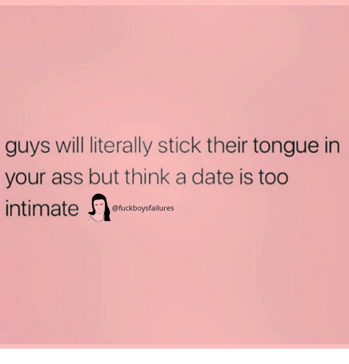 Ass, Date, and Girl Memes: guys will literally stick their tongue in  your ass but think a date is too  @fuckboysfailures