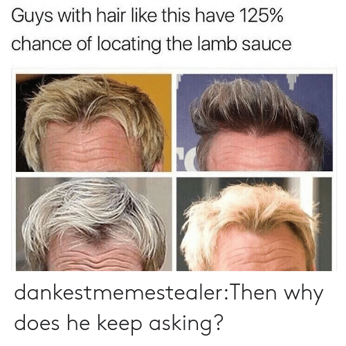 Keep Asking: Guys with hair like this have 125%  chance of locating the lamb sauce dankestmemestealer:Then why does he keep asking?