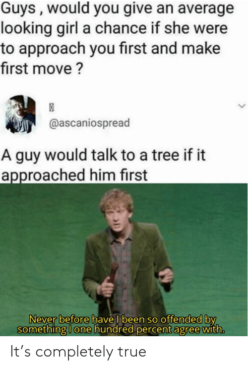 Hundred: Guys , would you give an average  looking girl a chance if she were  to approach you first and make  first move ?  @ascaniospread  A guy would talk to a tree if it  approached him first  Never before have I been so offended by  something I one hundred percent agree with. It's completely true