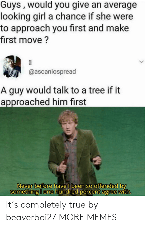 Approach: Guys , would you give an average  looking girl a chance if she were  to approach you first and make  first move ?  @ascaniospread  A guy would talk to a tree if it  approached him first  Never before have I been so offended by  something I one hundred percent agree with. It's completely true by beaverboi27 MORE MEMES
