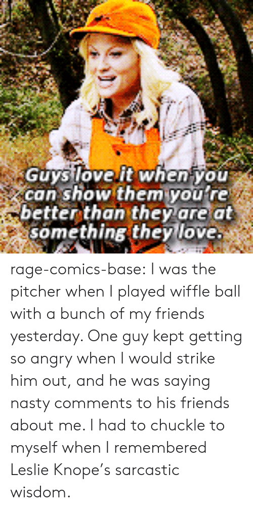 Knope: GuysloveIt when you  can show them youtre  better than they are at  something they love rage-comics-base:  I was the pitcher when I played wiffle ball with a bunch of my friends yesterday. One guy kept getting so angry when I would strike him out, and he was saying nasty comments to his friends about me. I had to chuckle to myself when I remembered Leslie Knope's sarcastic wisdom.