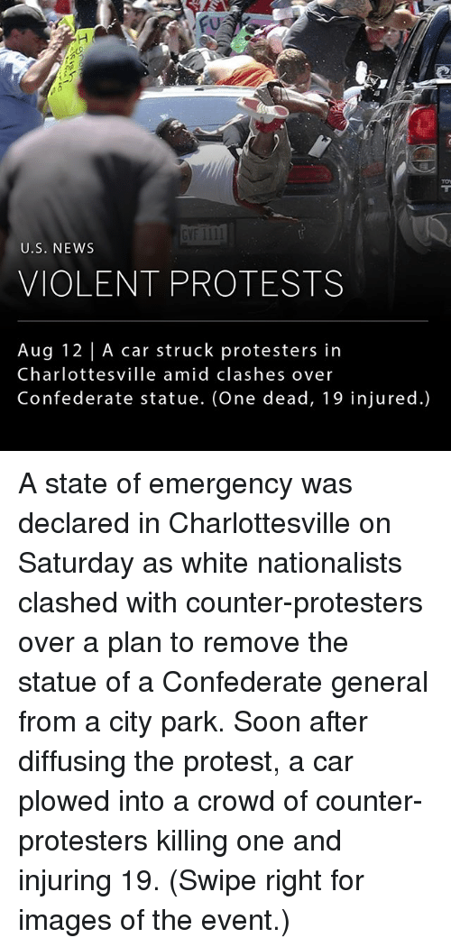 Generalization: GVF 1III  U.S. NEWs  VIOLENT PROTESTS  Aug 12 | A car struck protesters in  Charlottesville amid clashes over  Confederate statue. (One dead, 19 injured.) A state of emergency was declared in Charlottesville on Saturday as white nationalists clashed with counter-protesters over a plan to remove the statue of a Confederate general from a city park. Soon after diffusing the protest, a car plowed into a crowd of counter-protesters killing one and injuring 19. (Swipe right for images of the event.)
