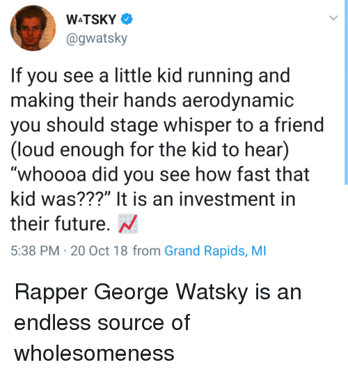 "Future, Grand, and Running: @gwatsky  If you see a little kid running and  making their hands aerodvnamic  you should stage whisper to a friend  (loud enough for the kid to hear)  whoooa did you see how fast that  kid was???"" It is an investment in  their future. N  5:38 PM 20 Oct 18 from Grand Rapids, MI Rapper George Watsky is an endless source of wholesomeness"