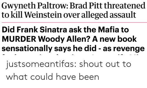 Alleged: Gwyneth Paltrow: Brad Pitt threatened  to kill Weinstein over alleged assault   Did Frank Sinatra ask the Mafia to  MURDER Woody Allen? A new book  sensationally says he did - as revenge justsomeantifas: shout out to what could have been