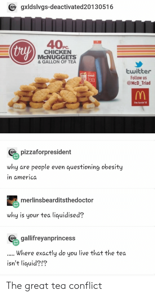 Mcnuggets: gxldslvgs-deactivated20130516  40Pc  thuy  CHICKEN  McNUGGETS  & GALLON OF TEA  twitter  Follow us  @McD_Triad  ea  ?m lovin' it  pizzaforpresident  why are people even questioning obesity  in americda  merlinsbearditsthedoctor  why is your tea liquidised?  geyanprincess  Where exactly do you live that the tea  isn't liquid?!? The great tea conflict