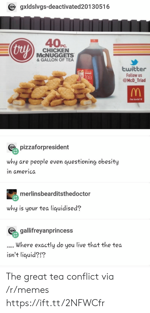 Mcnuggets: gxldslvgs-deactivated20130516  40Pc  thuy  CHICKEN  McNUGGETS  & GALLON OF TEA  twitter  Follow us  @McD_Triad  ea  ?m lovin' it  pizzaforpresident  why are people even questioning obesity  in americda  merlinsbearditsthedoctor  why is your tea liquidised?  geyanprincess  Where exactly do you live that the tea  isn't liquid?!? The great tea conflict via /r/memes https://ift.tt/2NFWCfr