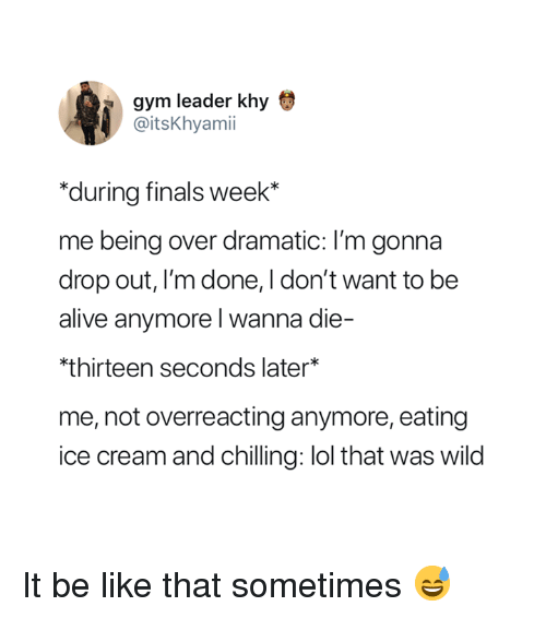 Alive, Be Like, and Finals: gym leader khy  @itsKhyamii  during finals week*  me being over dramatic: I'm gonna  drop out, I'm done, I don't want to be  alive anymore l wanna die-  thirteen seconds later*  me, not overreacting anymore, eating  ice cream and chilling: lol that was wild It be like that sometimes 😅