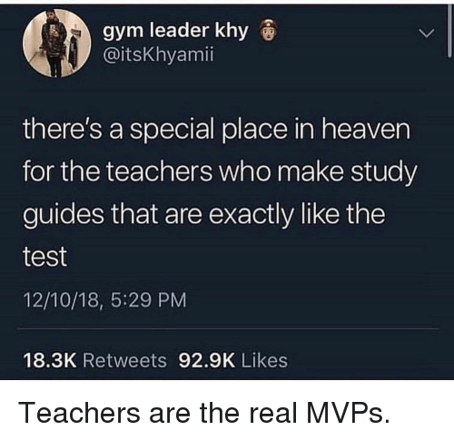 Gym, Heaven, and Test: gym leader khy  @itsKhyamii  there's a special place in heaven  for the teachers who make study  guides that are exactly like the  test  12/10/18, 5:29 PM  18.3K Retweets 92.9K Likes Teachers are the real MVPs.
