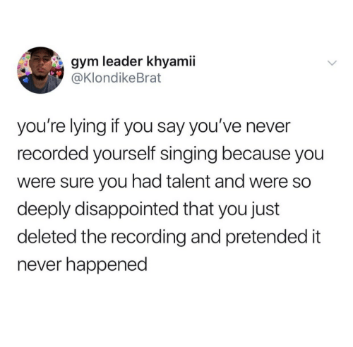 Recording: gym leader khyamii  @KlondikeBrat  you're lying if you say you've never  recorded yourself singing because you  were sure you had talent and were so  deeply disappointed that you just  deleted the recording and pretended it  never happened