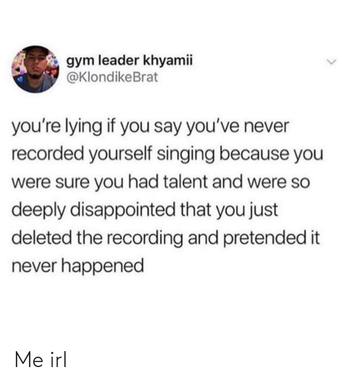 talent: gym leader khyamii  @KlondikeBrat  you're lying if you say you've never  recorded yourself singing because you  were sure you had talent and were so  deeply disappointed that you just  deleted the recording and pretended it  never happened Me irl