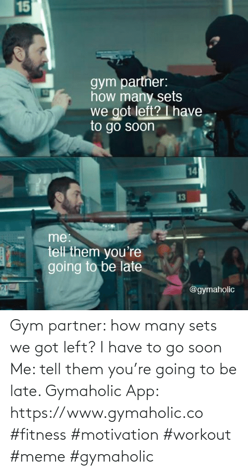 How Many: Gym partner: how many sets we got left? I have to go soon  Me: tell them you're going to be late.  Gymaholic App: https://www.gymaholic.co  #fitness #motivation #workout #meme #gymaholic