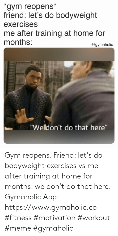 friend: Gym reopens.  Friend: let's do bodyweight exercises vs me after training at home for months: we don't do that here.  Gymaholic App: https://www.gymaholic.co  #fitness #motivation #workout #meme #gymaholic