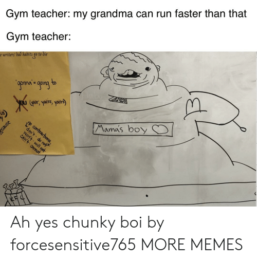 Habits: Gym teacher: my grandma can run faster than that  Gym teacher:  e writers bad habits go to die  9ponan going to  Goors yre, yoers)  Mama's boy  p contracthons,  don't do not  Won't will not  can't annot Ah yes chunky boi by forcesensitive765 MORE MEMES
