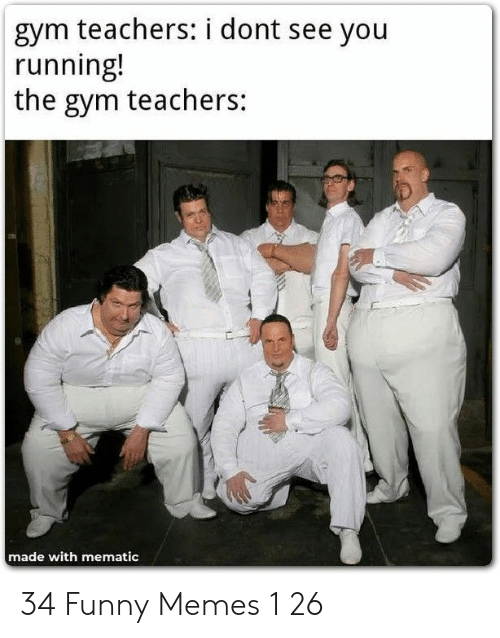 Funny, Gym, and Memes: gym teachers: i dont see you  running!  the gym teachers:  made with mematic 34 Funny Memes 1 26