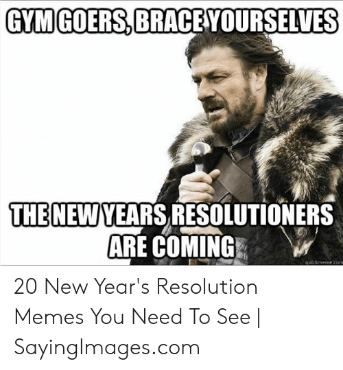 New Years Resolution Meme: GYMGOERS,BRACE  GYMIGOERS, BRACEYOURSELVES  THE NEWYEARS RESOLUTIONERS  ARE COMING  quickmeme.com 20 New Year's Resolution Memes You Need To See | SayingImages.com