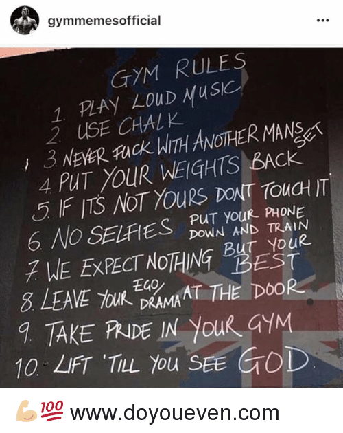 e40: gymmemes official  GYM RULES  1 RAY LOUD Musk  2 USE CHALK  ANOTHER MANSg  3 NEER fuck BACK  PUT YOUR WEIGHTS PUT your PHONE  DOWN AND TRAIN  WE EXPE  8 LEAVE E40  MAT THE DOOR  DRAMA  10 'TILL You SEE GOD 💪🏼💯  www.doyoueven.com