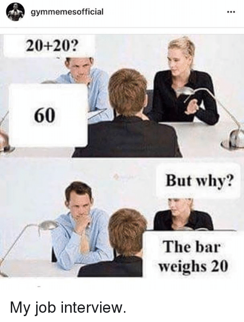 Jobbed: gymmemesofficial  20+20?  60  But why?  The bar  weighs 20 My job interview.