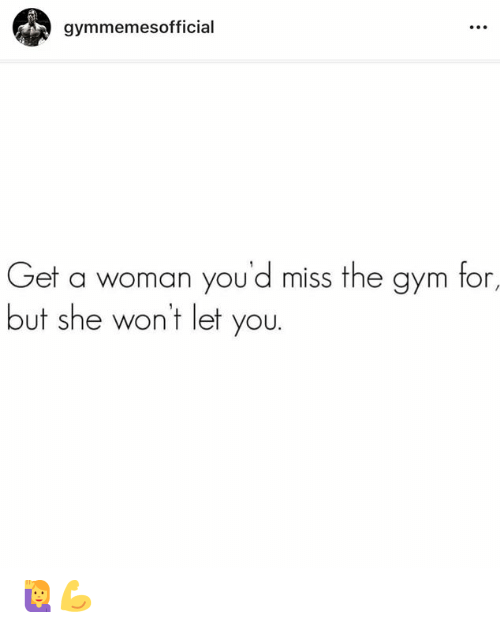 Gym, She, and Woman: gymmemesofficial  Get a woman you'd miss the gym for,  but she wont let you. 🙋♀️💪