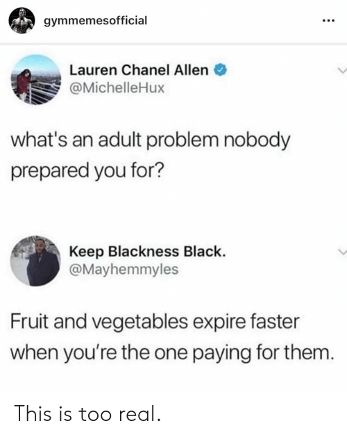 Black, Chanel, and One: gymmemesofficial  Lauren Chanel Allen  @MichelleHux  what's an adult problem nobody  prepared you for?  Keep Blackness Black.  @Mayhemmyles  Fruit and vegetables expire faster  when you're the one paying for them This is too real.
