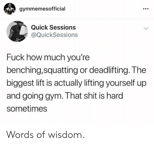 Sessions: gymmemesofficial  Quick Sessions  @QuickSessions  Fuck how much you're  benching,squatting or deadlifting. The  biggest lift is actually lifting yourself up  and going gym. That shit is hard  sometimes Words of wisdom.