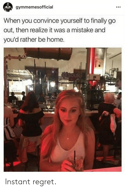 Regret, Home, and You: gymmemesofficial  When you convince yourself to finally go  out, then realize it was a mistake and  you'd rather be home. Instant regret.