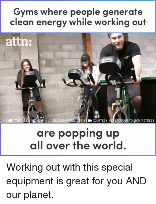gyms: Gyms where people generate  clean energy while working out  atin:  I EG GYM. . . ., GRE  18COURTESY OSACRAMENTO ECO FITNESS  are popping up  all over the world Working out with this special equipment is great for you AND our planet.