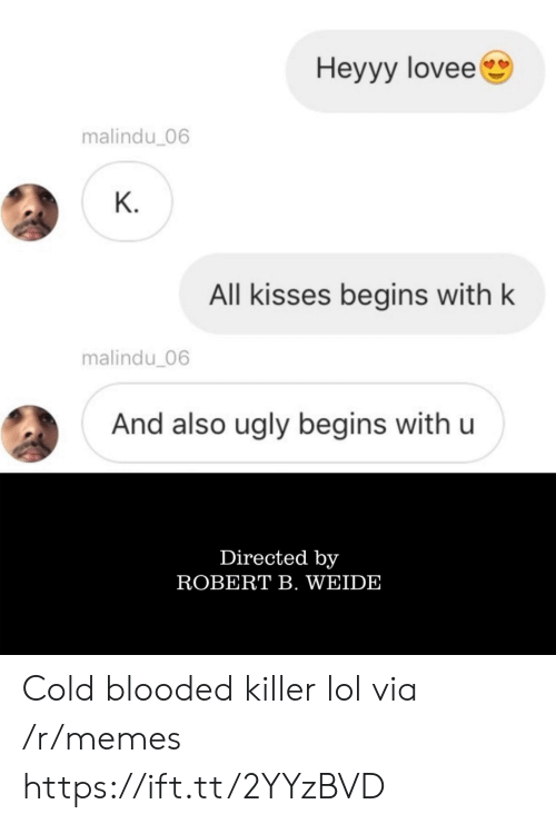 Lol, Memes, and Ugly: Hеyyy lovee  malindu_06  К.  All kisses begins with k  malindu_06  And also ugly begins with u  Directed by  ROBERT B. WEIDE Cold blooded killer lol via /r/memes https://ift.tt/2YYzBVD
