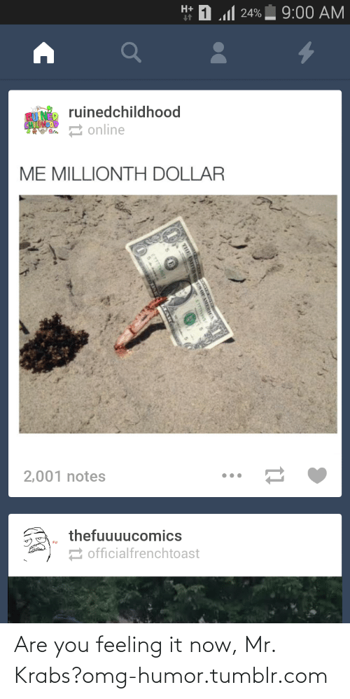 Me Millionth Dollar: H+  1..1 יימ  9:00 AM  ruinedchildhood  an 2 online  ME MILLIONTH DOLLAR  2,001 notes  thefuuuucomics  2 officialfrenchtoast Are you feeling it now, Mr. Krabs?omg-humor.tumblr.com